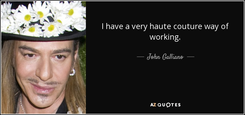 I have a very haute couture way of working. - John Galliano