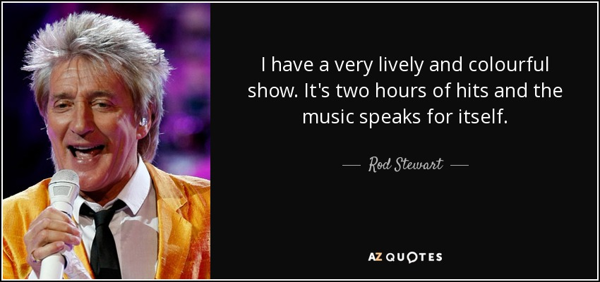 I have a very lively and colourful show. It's two hours of hits and the music speaks for itself. - Rod Stewart