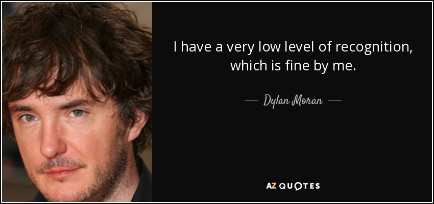 I have a very low level of recognition, which is fine by me. - Dylan Moran