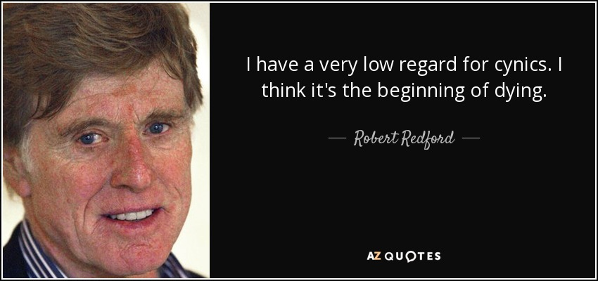 I have a very low regard for cynics. I think it's the beginning of dying. - Robert Redford
