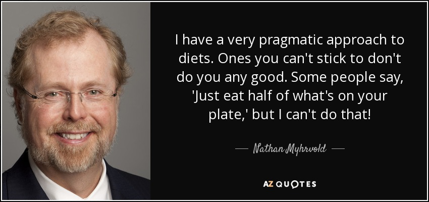 I have a very pragmatic approach to diets. Ones you can't stick to don't do you any good. Some people say, 'Just eat half of what's on your plate,' but I can't do that! - Nathan Myhrvold