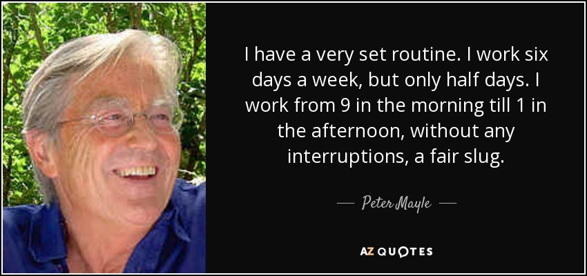 I have a very set routine. I work six days a week, but only half days. I work from 9 in the morning till 1 in the afternoon, without any interruptions, a fair slug. - Peter Mayle