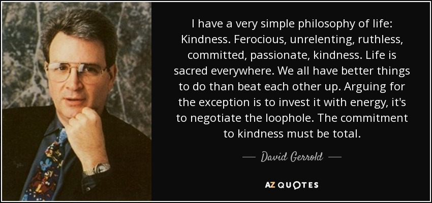 I have a very simple philosophy of life: Kindness. Ferocious, unrelenting, ruthless, committed, passionate, kindness. Life is sacred everywhere. We all have better things to do than beat each other up. Arguing for the exception is to invest it with energy, it's to negotiate the loophole. The commitment to kindness must be total. - David Gerrold