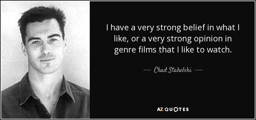 I have a very strong belief in what I like, or a very strong opinion in genre films that I like to watch. - Chad Stahelski
