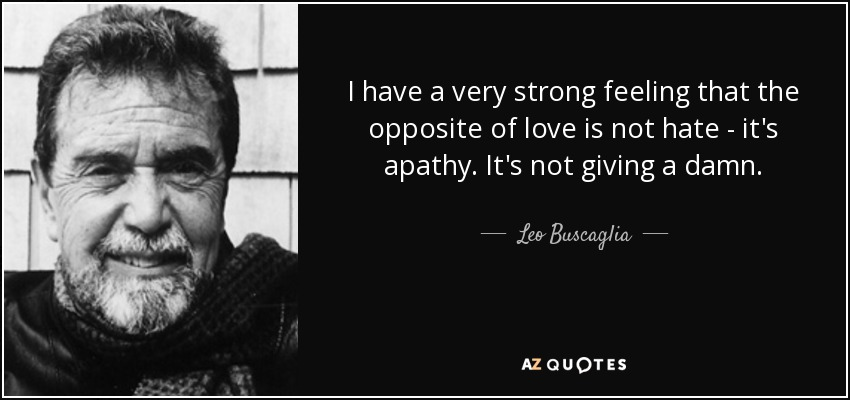 I have a very strong feeling that the opposite of love is not hate - it's apathy. It's not giving a damn. - Leo Buscaglia