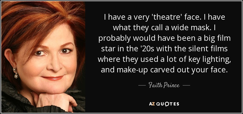 I have a very 'theatre' face. I have what they call a wide mask. I probably would have been a big film star in the '20s with the silent films where they used a lot of key lighting, and make-up carved out your face. - Faith Prince