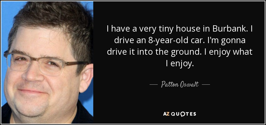 I have a very tiny house in Burbank. I drive an 8-year-old car. I'm gonna drive it into the ground. I enjoy what I enjoy. - Patton Oswalt