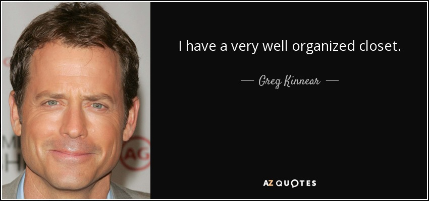 I have a very well organized closet. - Greg Kinnear