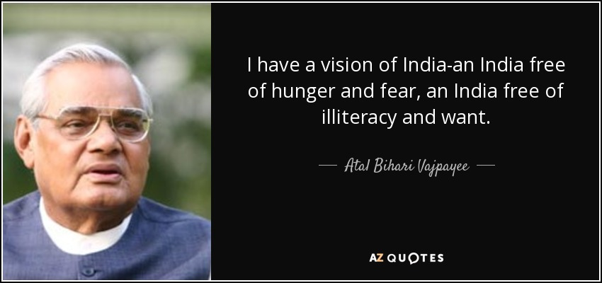 I have a vision of India-an India free of hunger and fear, an India free of illiteracy and want. - Atal Bihari Vajpayee