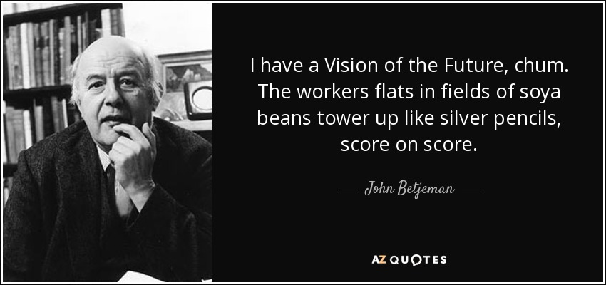 I have a Vision of the Future, chum. The workers flats in fields of soya beans tower up like silver pencils, score on score. - John Betjeman