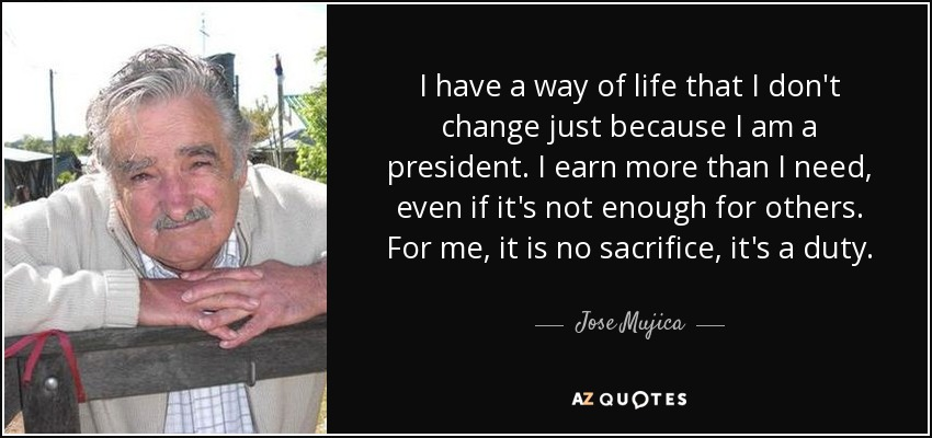 I have a way of life that I don't change just because I am a president. I earn more than I need, even if it's not enough for others. For me, it is no sacrifice, it's a duty. - Jose Mujica