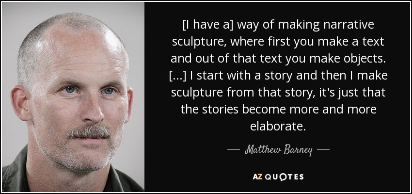 [I have a] way of making narrative sculpture, where first you make a text and out of that text you make objects. [...] I start with a story and then I make sculpture from that story, it's just that the stories become more and more elaborate. - Matthew Barney