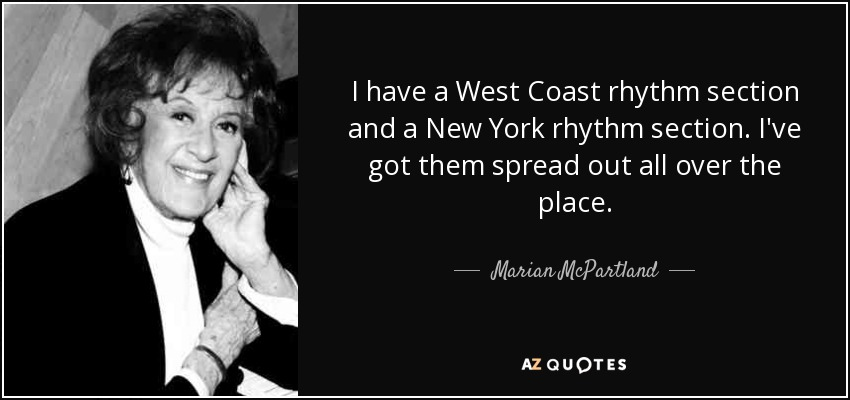 I have a West Coast rhythm section and a New York rhythm section. I've got them spread out all over the place. - Marian McPartland