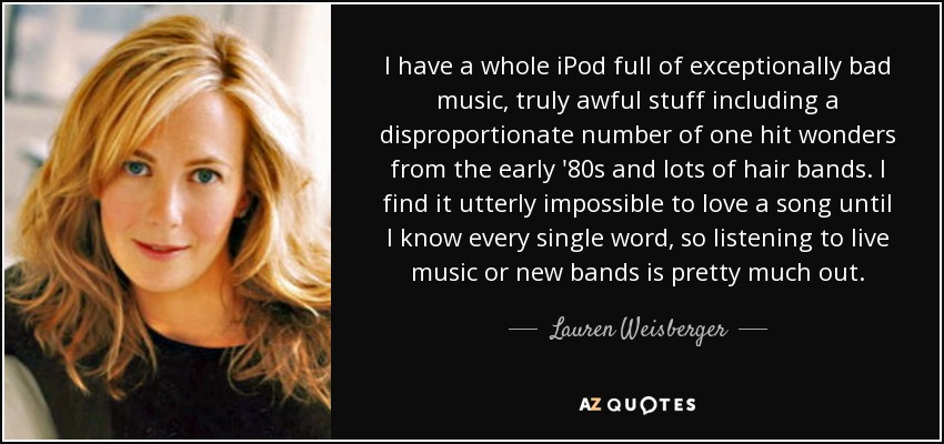 I have a whole iPod full of exceptionally bad music, truly awful stuff including a disproportionate number of one hit wonders from the early '80s and lots of hair bands. I find it utterly impossible to love a song until I know every single word, so listening to live music or new bands is pretty much out. - Lauren Weisberger