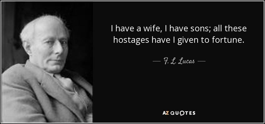 I have a wife, I have sons; all these hostages have I given to fortune. - F. L. Lucas