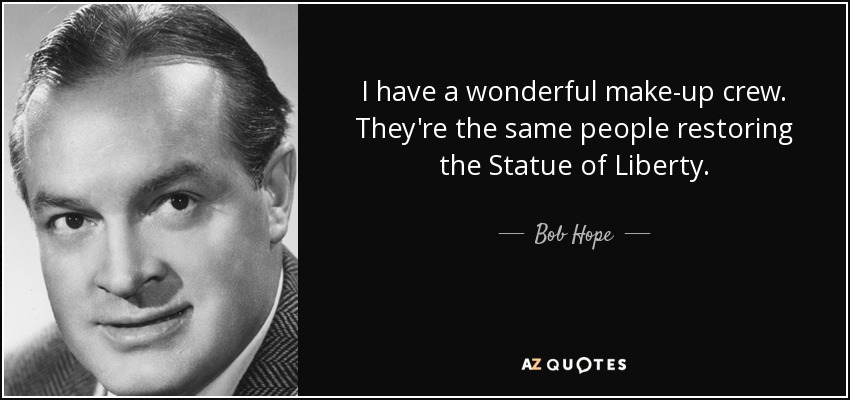 I have a wonderful make-up crew. They're the same people restoring the Statue of Liberty. - Bob Hope
