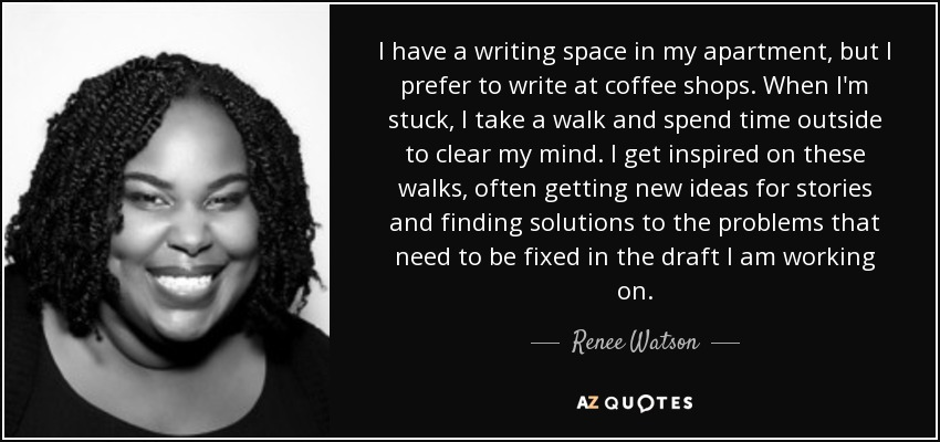 I have a writing space in my apartment, but I prefer to write at coffee shops. When I'm stuck, I take a walk and spend time outside to clear my mind. I get inspired on these walks, often getting new ideas for stories and finding solutions to the problems that need to be fixed in the draft I am working on. - Renee Watson