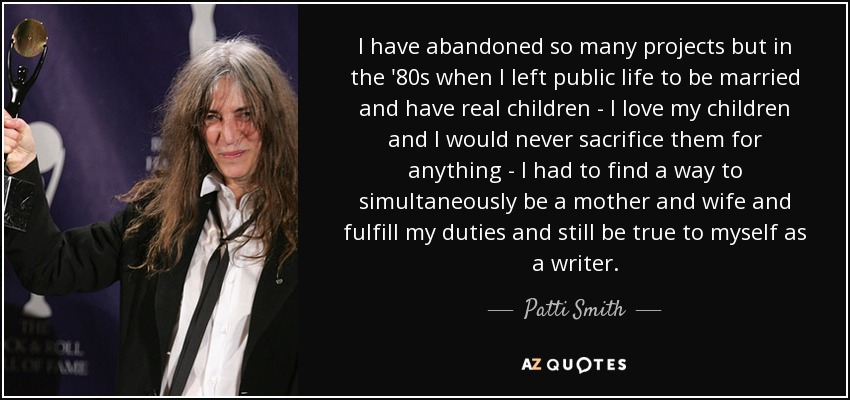 I have abandoned so many projects but in the '80s when I left public life to be married and have real children - I love my children and I would never sacrifice them for anything - I had to find a way to simultaneously be a mother and wife and fulfill my duties and still be true to myself as a writer. - Patti Smith