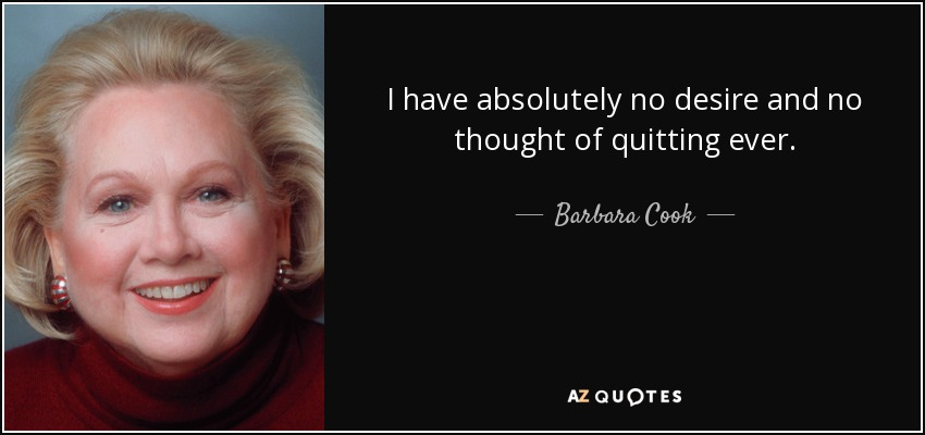 I have absolutely no desire and no thought of quitting ever. - Barbara Cook