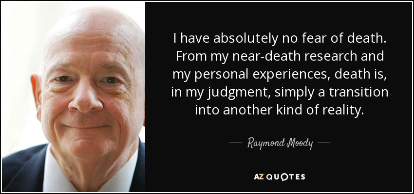 I have absolutely no fear of death. From my near-death research and my personal experiences, death is, in my judgment, simply a transition into another kind of reality. - Raymond Moody