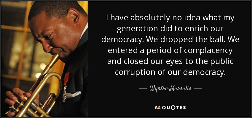 I have absolutely no idea what my generation did to enrich our democracy. We dropped the ball. We entered a period of complacency and closed our eyes to the public corruption of our democracy. - Wynton Marsalis