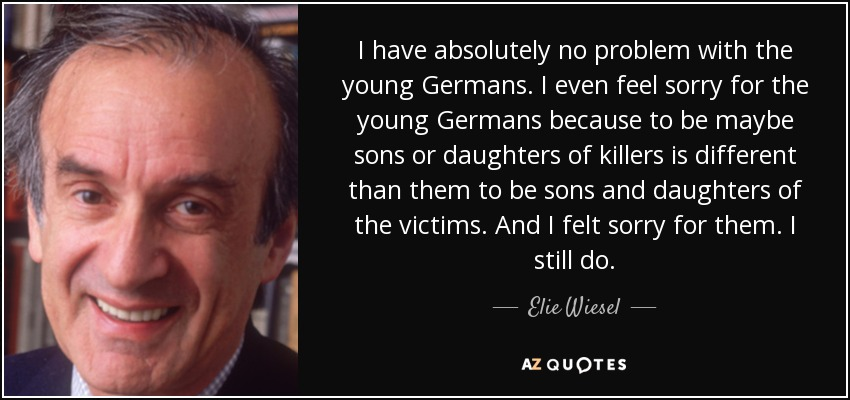 I have absolutely no problem with the young Germans. I even feel sorry for the young Germans because to be maybe sons or daughters of killers is different than them to be sons and daughters of the victims. And I felt sorry for them. I still do. - Elie Wiesel