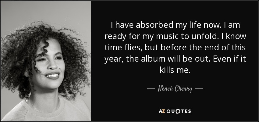 I have absorbed my life now. I am ready for my music to unfold. I know time flies, but before the end of this year, the album will be out. Even if it kills me. - Neneh Cherry