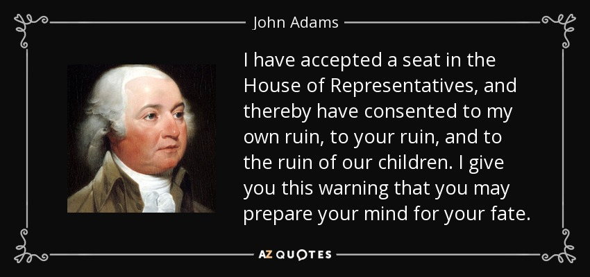 I have accepted a seat in the House of Representatives, and thereby have consented to my own ruin, to your ruin, and to the ruin of our children. I give you this warning that you may prepare your mind for your fate. - John Adams