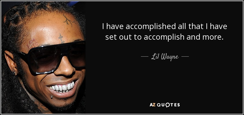 I have accomplished all that I have set out to accomplish and more. - Lil Wayne