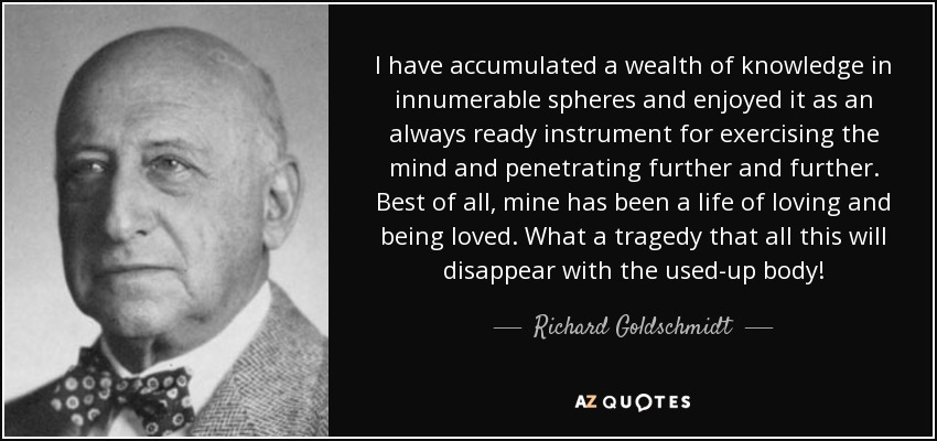 I have accumulated a wealth of knowledge in innumerable spheres and enjoyed it as an always ready instrument for exercising the mind and penetrating further and further. Best of all, mine has been a life of loving and being loved. What a tragedy that all this will disappear with the used-up body! - Richard Goldschmidt