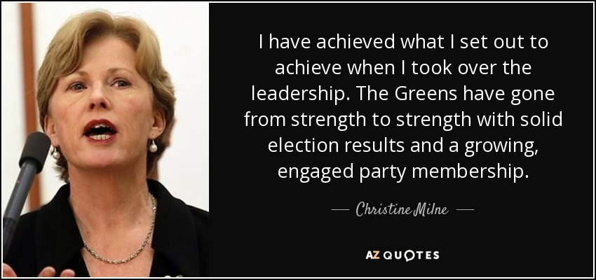 I have achieved what I set out to achieve when I took over the leadership. The Greens have gone from strength to strength with solid election results and a growing, engaged party membership. - Christine Milne