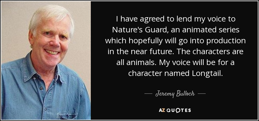 I have agreed to lend my voice to Nature's Guard, an animated series which hopefully will go into production in the near future. The characters are all animals. My voice will be for a character named Longtail. - Jeremy Bulloch