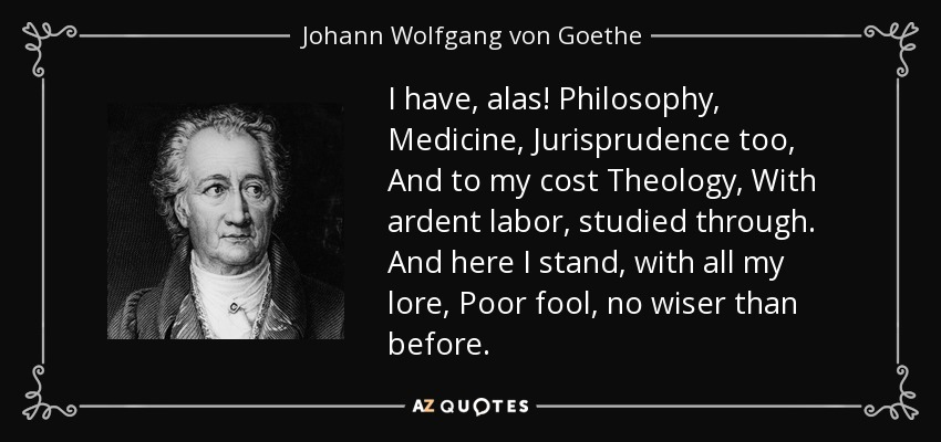 I have, alas! Philosophy, Medicine, Jurisprudence too, And to my cost Theology, With ardent labor, studied through. And here I stand, with all my lore, Poor fool, no wiser than before. - Johann Wolfgang von Goethe