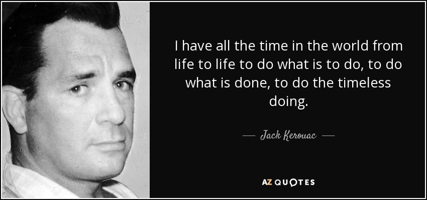 I have all the time in the world from life to life to do what is to do, to do what is done, to do the timeless doing. - Jack Kerouac
