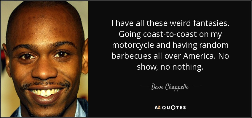I have all these weird fantasies. Going coast-to-coast on my motorcycle and having random barbecues all over America. No show, no nothing. - Dave Chappelle