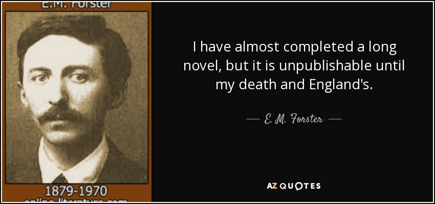 I have almost completed a long novel, but it is unpublishable until my death and England's. - E. M. Forster