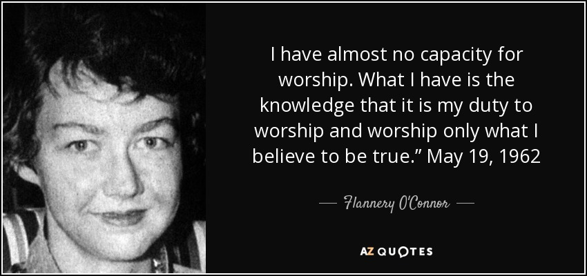 "I have almost no capacity for worship. What I have is the knowledge that it is my duty to worship and worship only what I believe to be true."" May 19, 1962 - Flannery O'Connor"