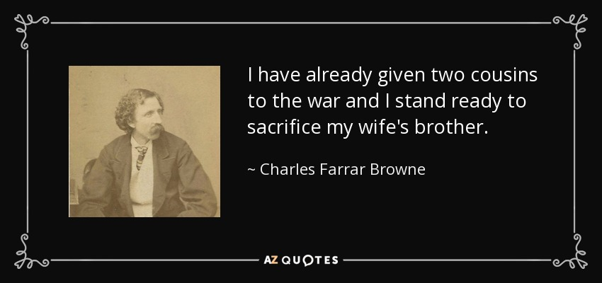 I have already given two cousins to the war and I stand ready to sacrifice my wife's brother. - Charles Farrar Browne