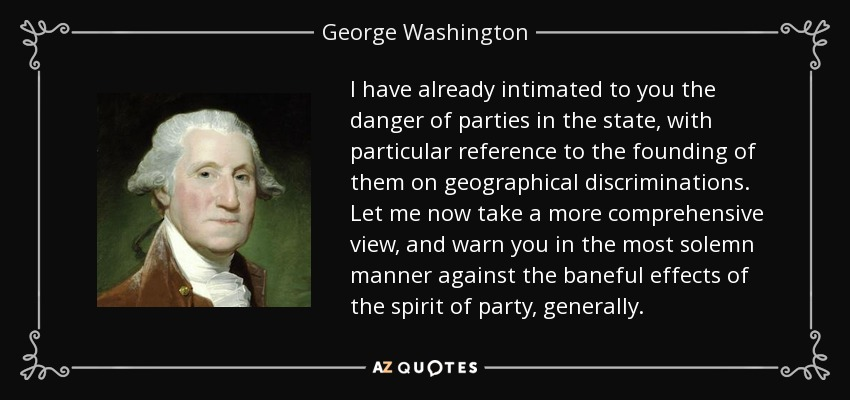 I have already intimated to you the danger of parties in the state, with particular reference to the founding of them on geographical discriminations. Let me now take a more comprehensive view, and warn you in the most solemn manner against the baneful effects of the spirit of party, generally. - George Washington