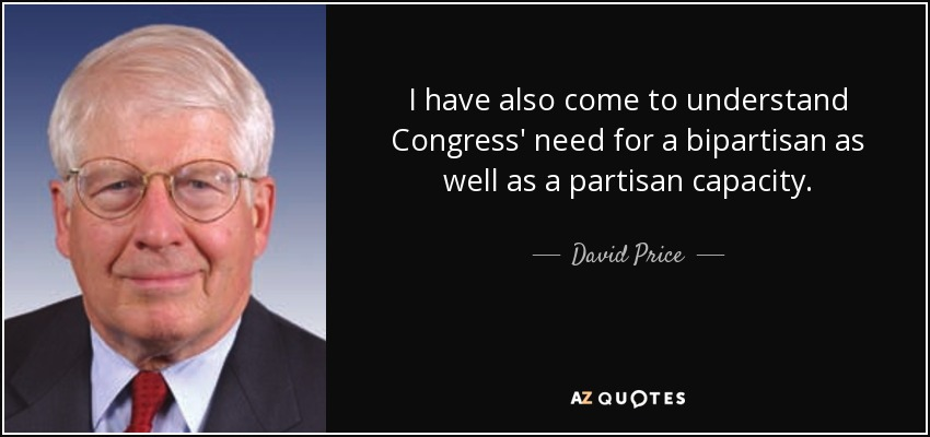 I have also come to understand Congress' need for a bipartisan as well as a partisan capacity. - David Price