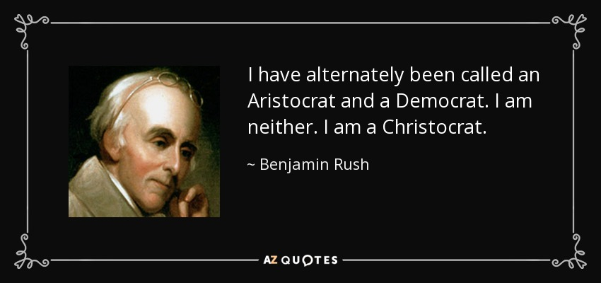 I have alternately been called an Aristocrat and a Democrat. I am neither. I am a Christocrat. - Benjamin Rush