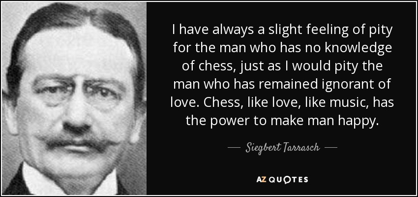 I have always a slight feeling of pity for the man who has no knowledge of chess, just as I would pity the man who has remained ignorant of love. Chess, like love, like music, has the power to make man happy. - Siegbert Tarrasch