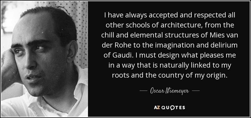 I have always accepted and respected all other schools of architecture, from the chill and elemental structures of Mies van der Rohe to the imagination and delirium of Gaudi. I must design what pleases me in a way that is naturally linked to my roots and the country of my origin. - Oscar Niemeyer