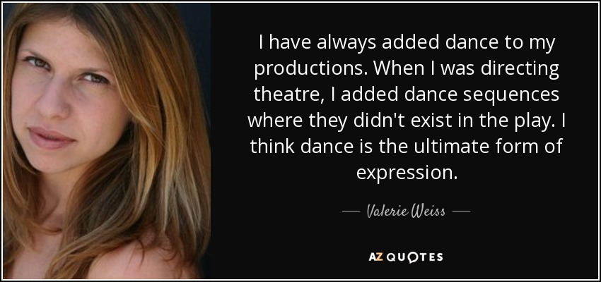 I have always added dance to my productions. When I was directing theatre, I added dance sequences where they didn't exist in the play. I think dance is the ultimate form of expression. - Valerie Weiss