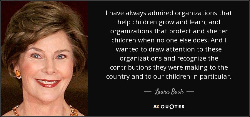 I have always admired organizations that help children grow and learn, and organizations that protect and shelter children when no one else does. And I wanted to draw attention to these organizations and recognize the contributions they were making to the country and to our children in particular. - Laura Bush