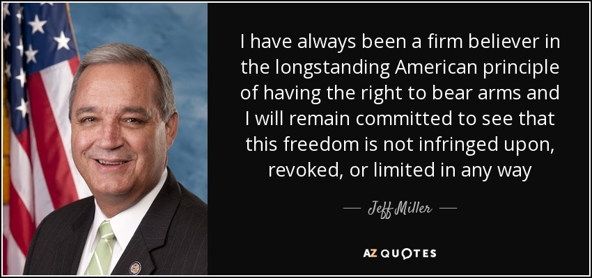 I have always been a firm believer in the longstanding American principle of having the right to bear arms and I will remain committed to see that this freedom is not infringed upon, revoked, or limited in any way - Jeff Miller