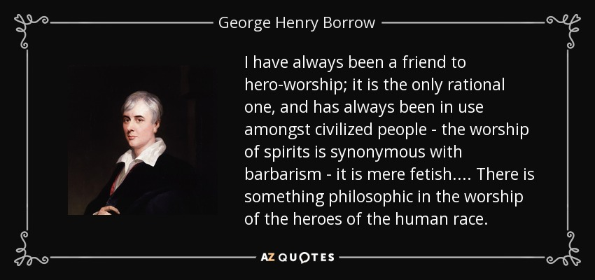 I have always been a friend to hero-worship; it is the only rational one, and has always been in use amongst civilized people - the worship of spirits is synonymous with barbarism - it is mere fetish. ... There is something philosophic in the worship of the heroes of the human race. - George Henry Borrow