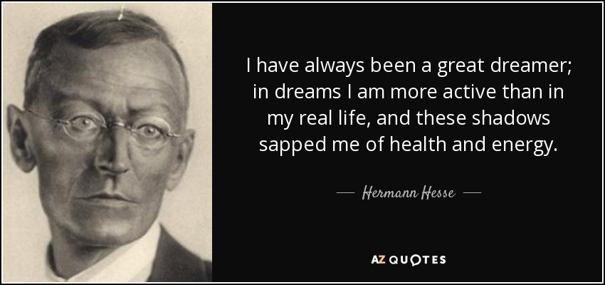 I have always been a great dreamer; in dreams I am more active than in my real life, and these shadows sapped me of health and energy. - Hermann Hesse