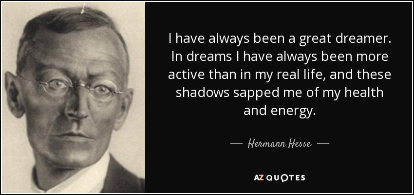 I have always been a great dreamer. In dreams I have always been more active than in my real life, and these shadows sapped me of my health and energy. - Hermann Hesse