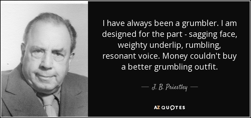 I have always been a grumbler. I am designed for the part - sagging face, weighty underlip, rumbling, resonant voice. Money couldn't buy a better grumbling outfit. - J. B. Priestley
